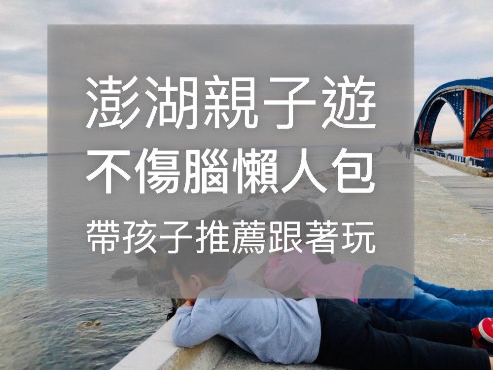 澎湖親子自由行 不燒腦 懶人包規劃  三天兩夜 玩水 網美拍照